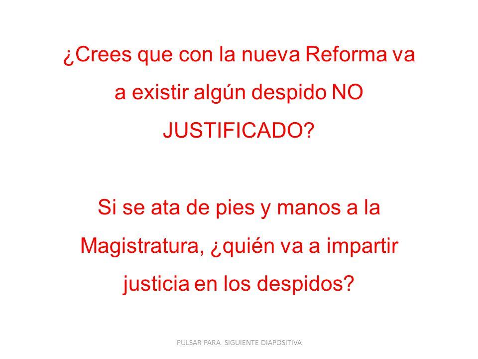 ¿Crees que con la nueva Reforma va a existir algún despido NO JUSTIFICADO? Si se ata de pies y manos a la Magistratura, ¿quién va a impartir justicia