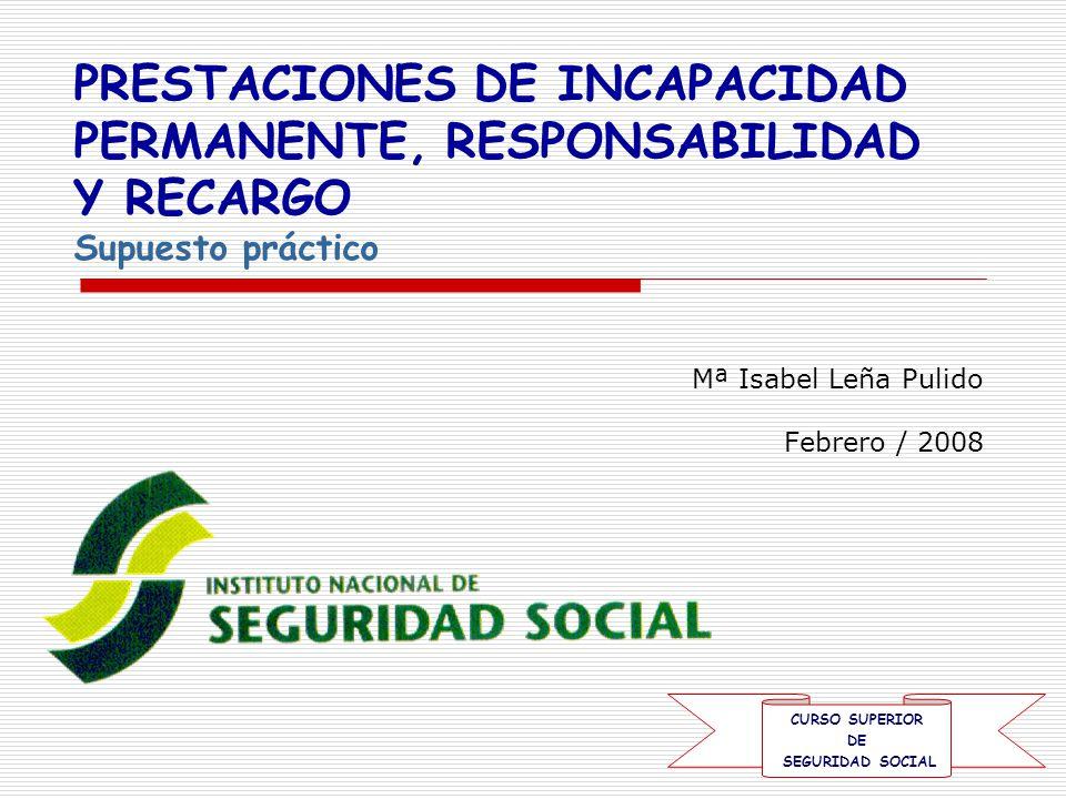 Mª Isabel Leña Pulido Febrero / 2008 PRESTACIONES DE INCAPACIDAD PERMANENTE, RESPONSABILIDAD Y RECARGO Supuesto práctico CURSO SUPERIOR DE SEGURIDAD SOCIAL