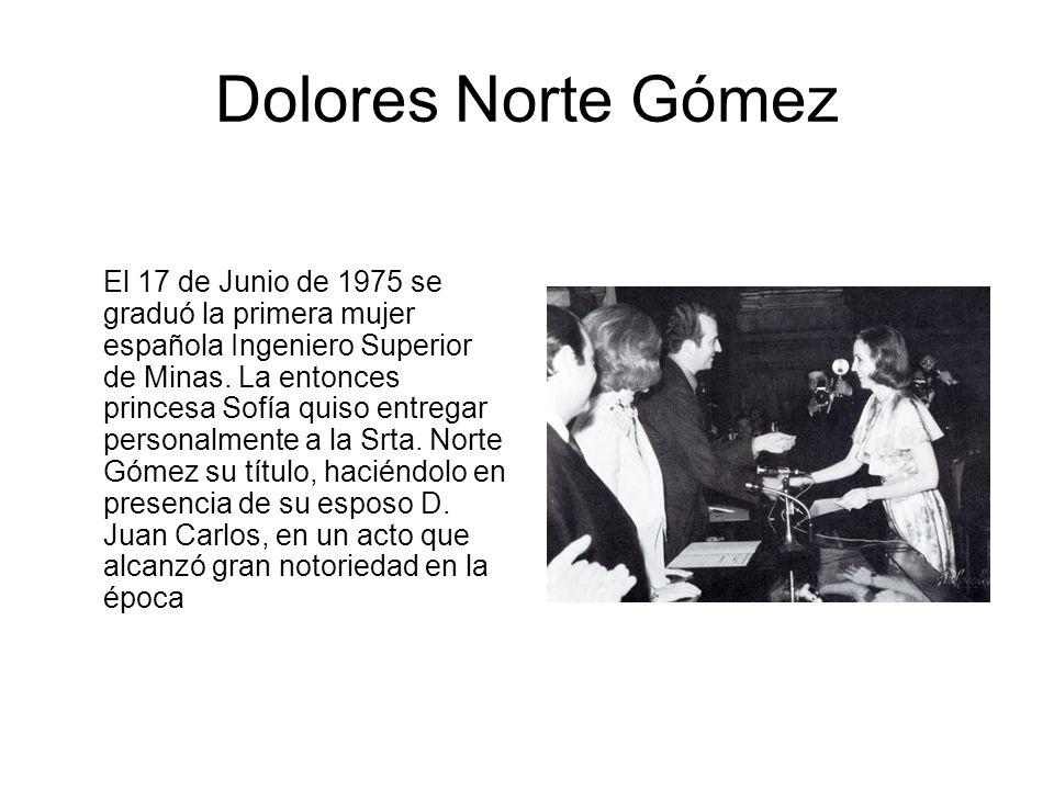 Dolores Norte Gómez El 17 de Junio de 1975 se graduó la primera mujer española Ingeniero Superior de Minas. La entonces princesa Sofía quiso entregar