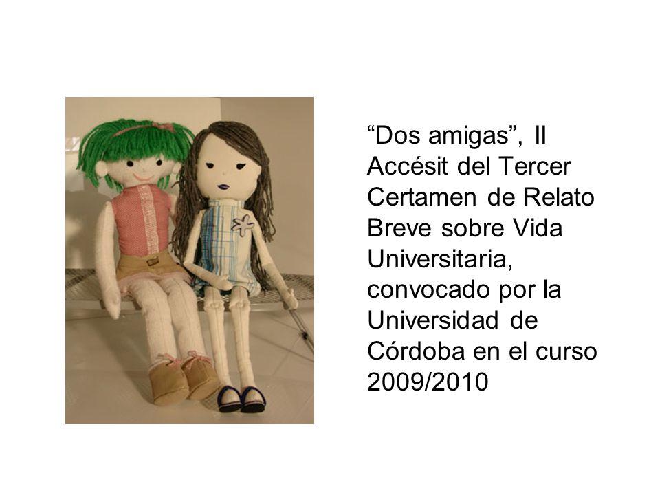 Dos amigas, II Accésit del Tercer Certamen de Relato Breve sobre Vida Universitaria, convocado por la Universidad de Córdoba en el curso 2009/2010