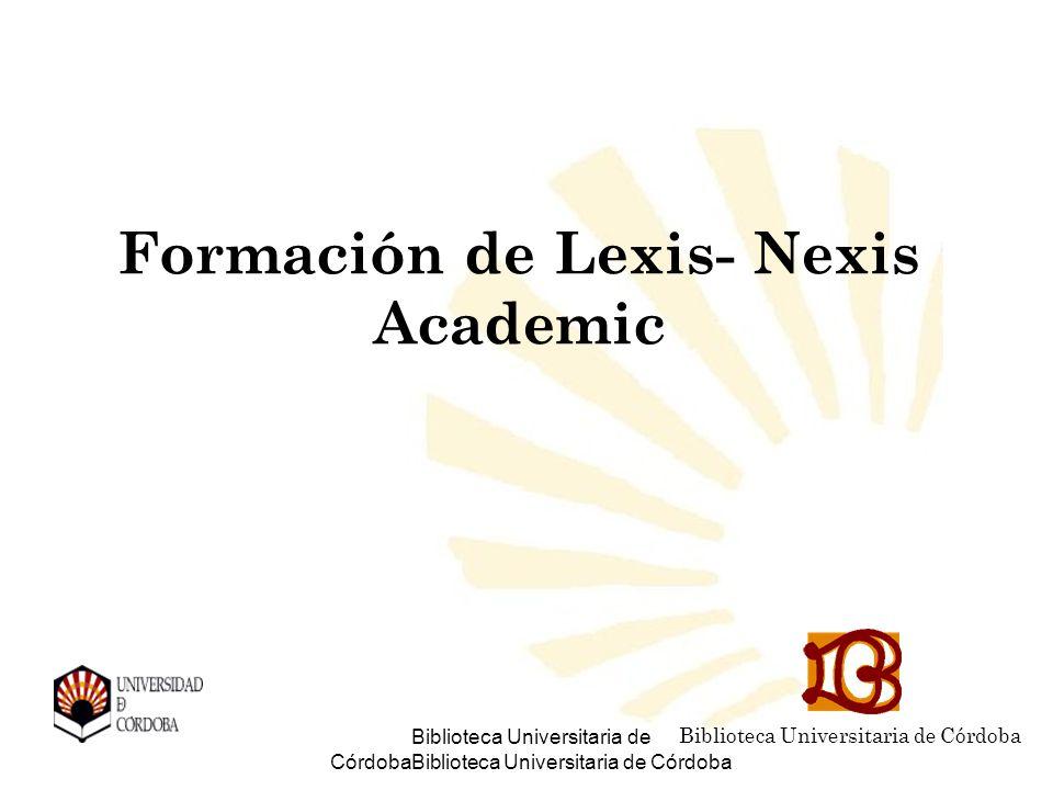 Biblioteca Universitaria de CórdobaBiblioteca Universitaria de Córdoba Formación de Lexis- Nexis Academic Biblioteca Universitaria de Córdoba