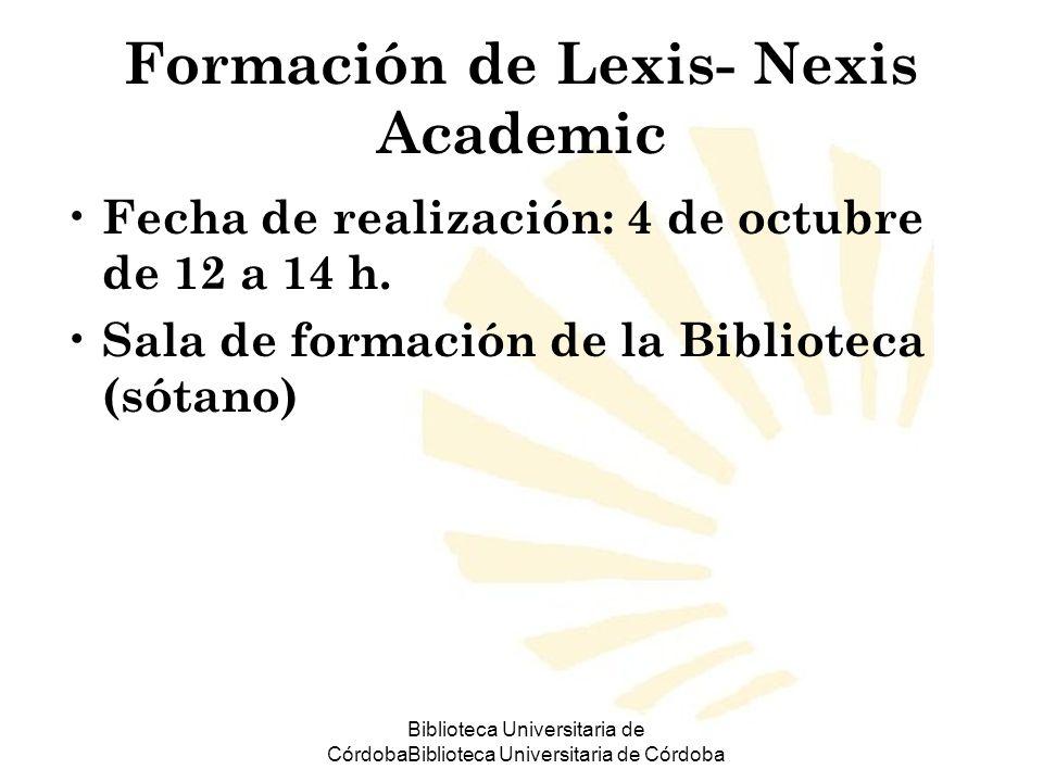Biblioteca Universitaria de CórdobaBiblioteca Universitaria de Córdoba Formación de Lexis- Nexis Academic Fecha de realización: 4 de octubre de 12 a 1