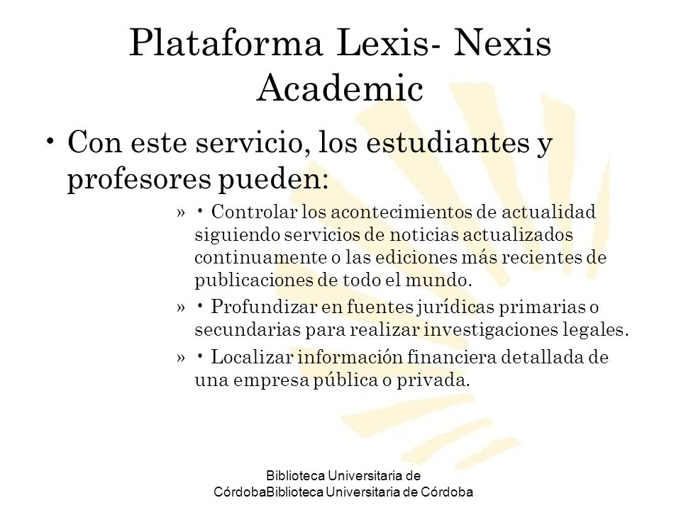 Biblioteca Universitaria de CórdobaBiblioteca Universitaria de Córdoba Plataforma Lexis- Nexis Academic Con este servicio, los estudiantes y profesore