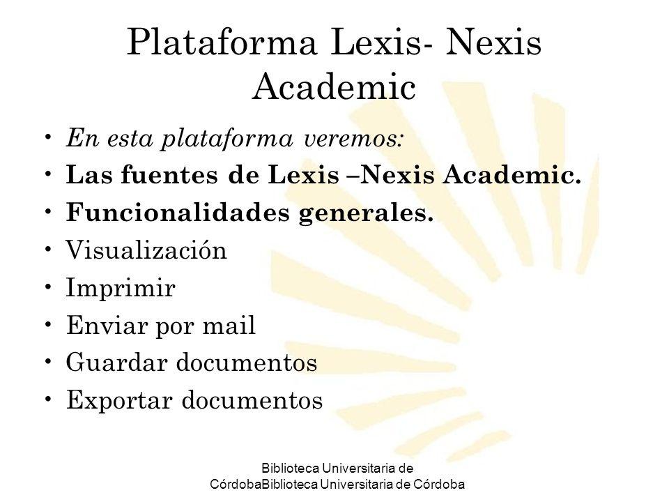 Biblioteca Universitaria de CórdobaBiblioteca Universitaria de Córdoba Plataforma Lexis- Nexis Academic En esta plataforma veremos: Las fuentes de Lexis –Nexis Academic.