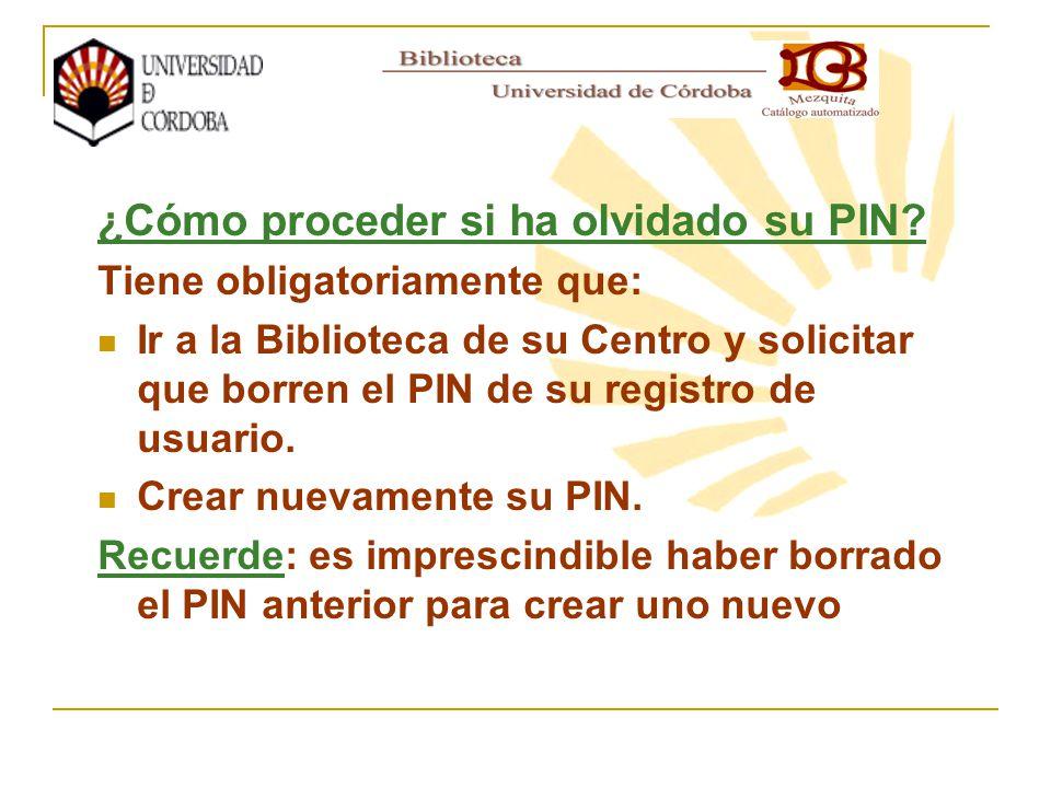 ¿Cómo proceder si ha olvidado su PIN? Tiene obligatoriamente que: Ir a la Biblioteca de su Centro y solicitar que borren el PIN de su registro de usua