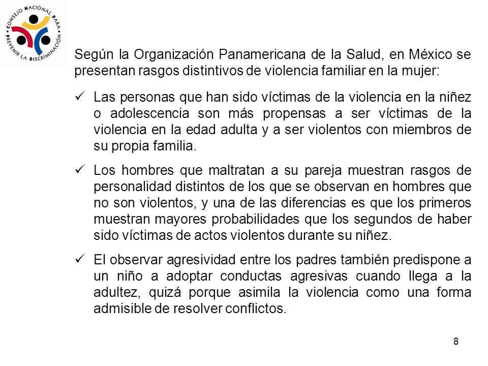 8 Según la Organización Panamericana de la Salud, en México se presentan rasgos distintivos de violencia familiar en la mujer: Las personas que han sido víctimas de la violencia en la niñez o adolescencia son más propensas a ser víctimas de la violencia en la edad adulta y a ser violentos con miembros de su propia familia.