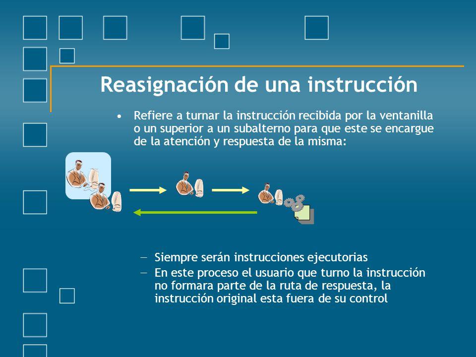 Reasignación de una instrucción Refiere a turnar la instrucción recibida por la ventanilla o un superior a un subalterno para que este se encargue de