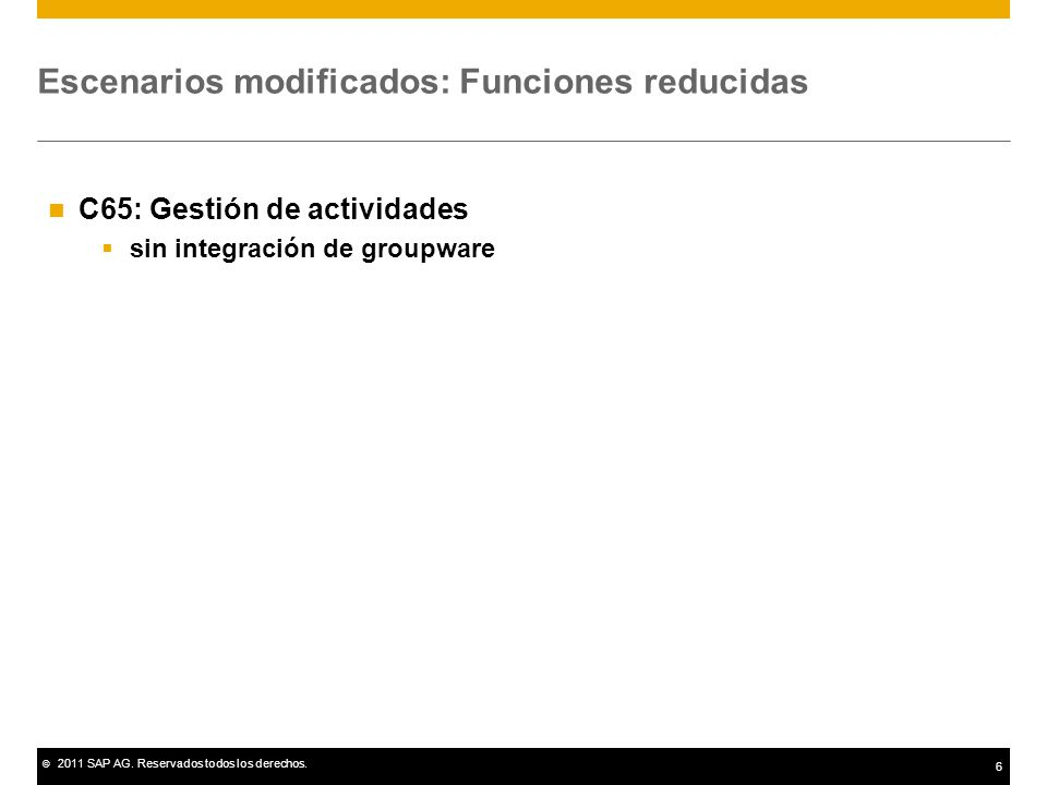 © 2011 SAP AG. Reservados todos los derechos. 6 Escenarios modificados: Funciones reducidas C65: Gestión de actividades sin integración de groupware