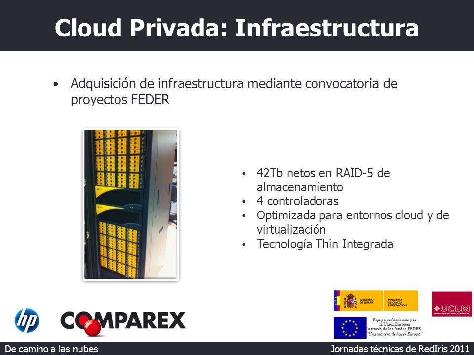 De camino a las nubes Jornadas técnicas de RedIris 2011 Cloud Privada: Infraestructura Adquisición de infraestructura mediante convocatoria de proyectos FEDER 42Tb netos en RAID-5 de almacenamiento 4 controladoras Optimizada para entornos cloud y de virtualización Tecnología Thin Integrada