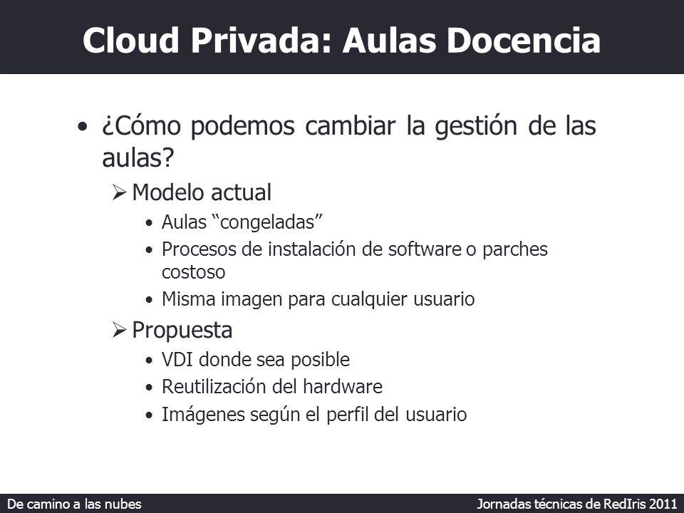 De camino a las nubes Jornadas técnicas de RedIris 2011 Cloud Privada: Aulas Docencia ¿Cómo podemos cambiar la gestión de las aulas.