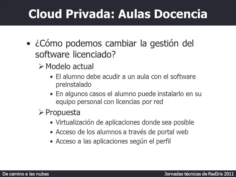 De camino a las nubes Jornadas técnicas de RedIris 2011 Cloud Privada: Aulas Docencia ¿Cómo podemos cambiar la gestión del software licenciado.