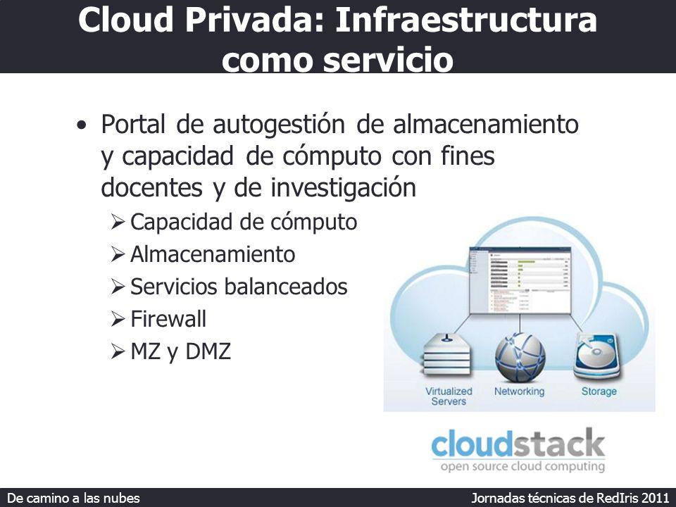De camino a las nubes Jornadas técnicas de RedIris 2011 Cloud Privada: Infraestructura como servicio Portal de autogestión de almacenamiento y capacidad de cómputo con fines docentes y de investigación Capacidad de cómputo Almacenamiento Servicios balanceados Firewall MZ y DMZ