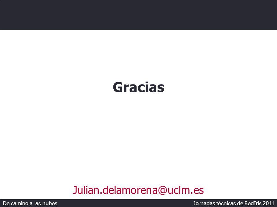 De camino a las nubes Jornadas técnicas de RedIris 2011 Gracias Julian.delamorena@uclm.es