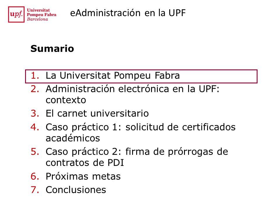 eAdministración en la UPF Sumario 1.La Universitat Pompeu Fabra 2.Administración electrónica en la UPF: contexto 3.El carnet universitario 4.Caso práctico 1: solicitud de certificados académicos 5.Caso práctico 2: firma de prórrogas de contratos de PDI 6.Próximas metas 7.Conclusiones