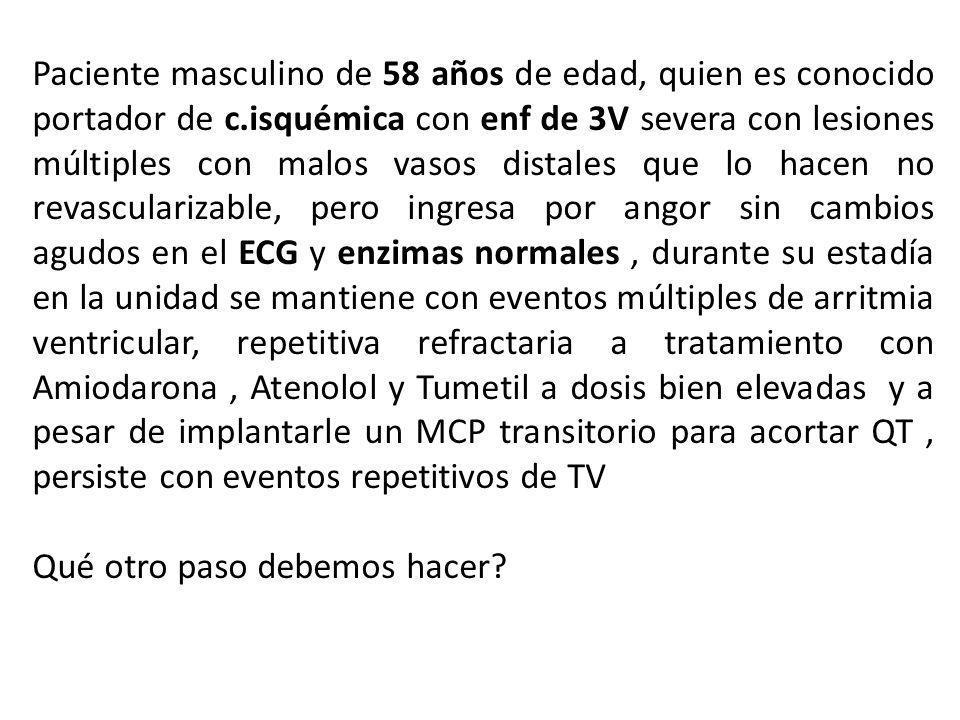 Paciente masculino de 58 años de edad, quien es conocido portador de c.isquémica con enf de 3V severa con lesiones múltiples con malos vasos distales que lo hacen no revascularizable, pero ingresa por angor sin cambios agudos en el ECG y enzimas normales, durante su estadía en la unidad se mantiene con eventos múltiples de arritmia ventricular, repetitiva refractaria a tratamiento con Amiodarona, Atenolol y Tumetil a dosis bien elevadas y a pesar de implantarle un MCP transitorio para acortar QT, persiste con eventos repetitivos de TV Qué otro paso debemos hacer
