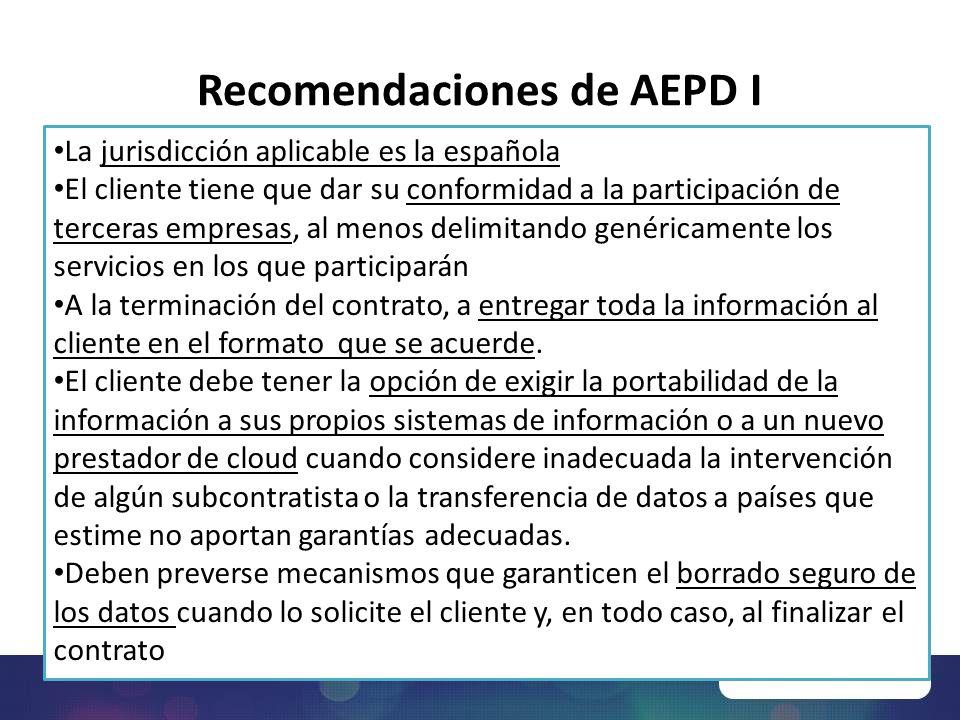 Recomendaciones de AEPD I La jurisdicción aplicable es la española El cliente tiene que dar su conformidad a la participación de terceras empresas, al menos delimitando genéricamente los servicios en los que participarán A la terminación del contrato, a entregar toda la información al cliente en el formato que se acuerde.
