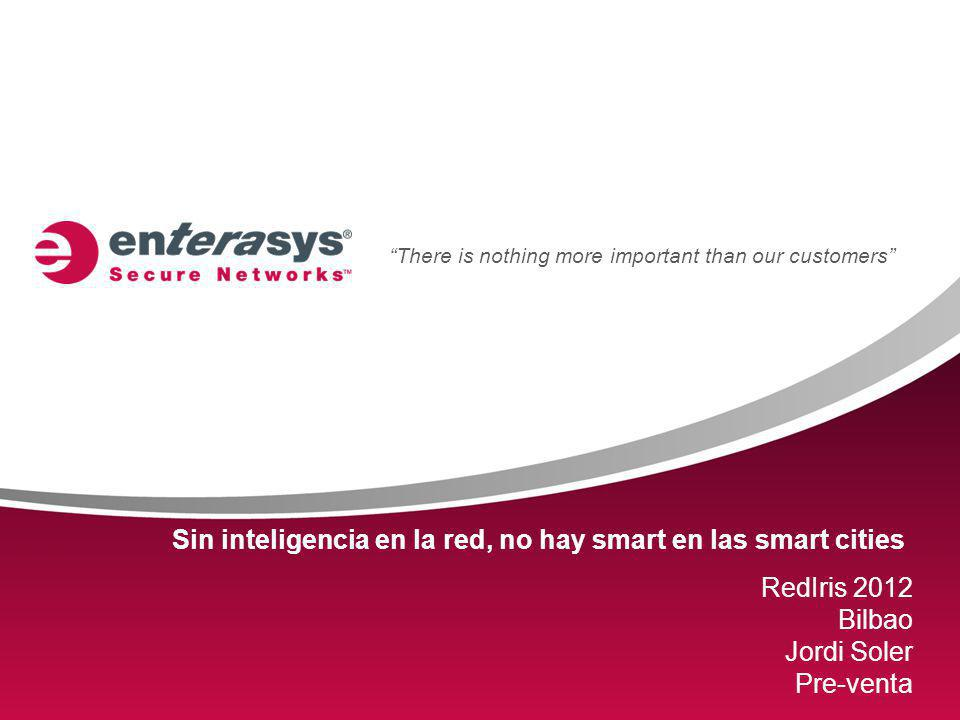 There is nothing more important than our customers Sin inteligencia en la red, no hay smart en las smart cities RedIris 2012 Bilbao Jordi Soler Pre-venta
