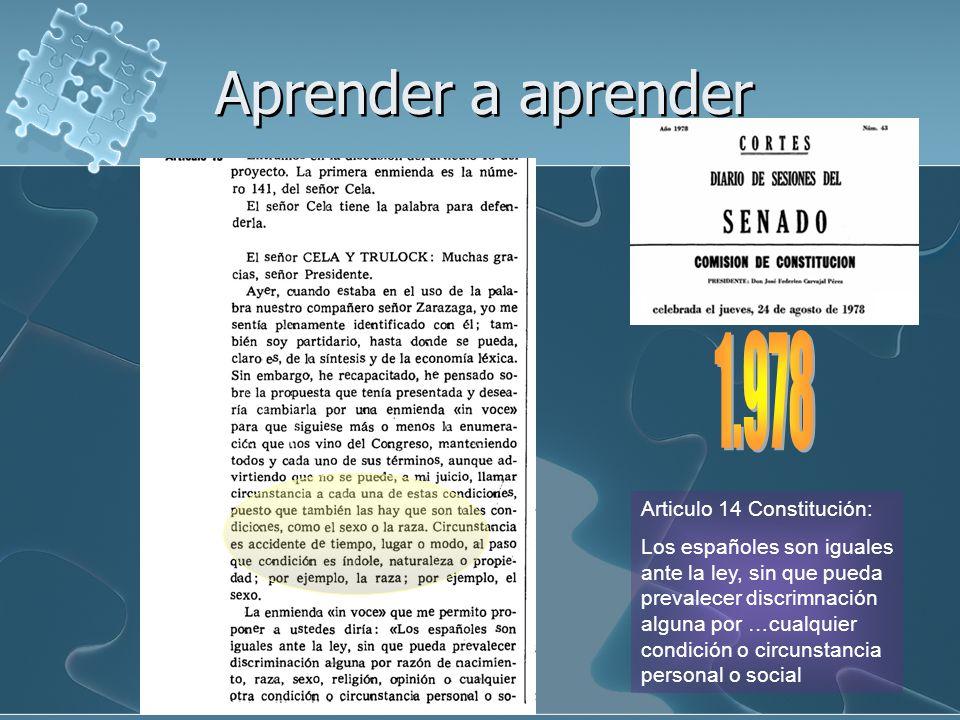 Articulo 14 Constitución: Los españoles son iguales ante la ley, sin que pueda prevalecer discrimnación alguna por …cualquier condición o circunstancia personal o social Aprender a aprender