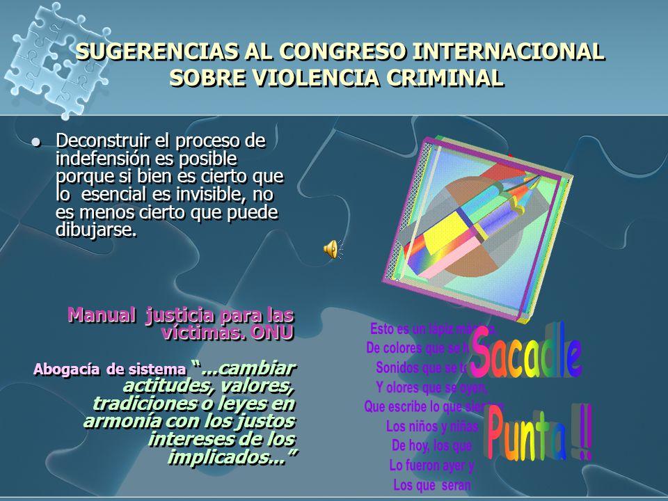 SUGERENCIAS AL CONGRESO INTERNACIONAL SOBRE VIOLENCIA CRIMINAL Deconstruir el proceso de indefensión es posible porque si bien es cierto que lo esencial es invisible, no es menos cierto que puede dibujarse.