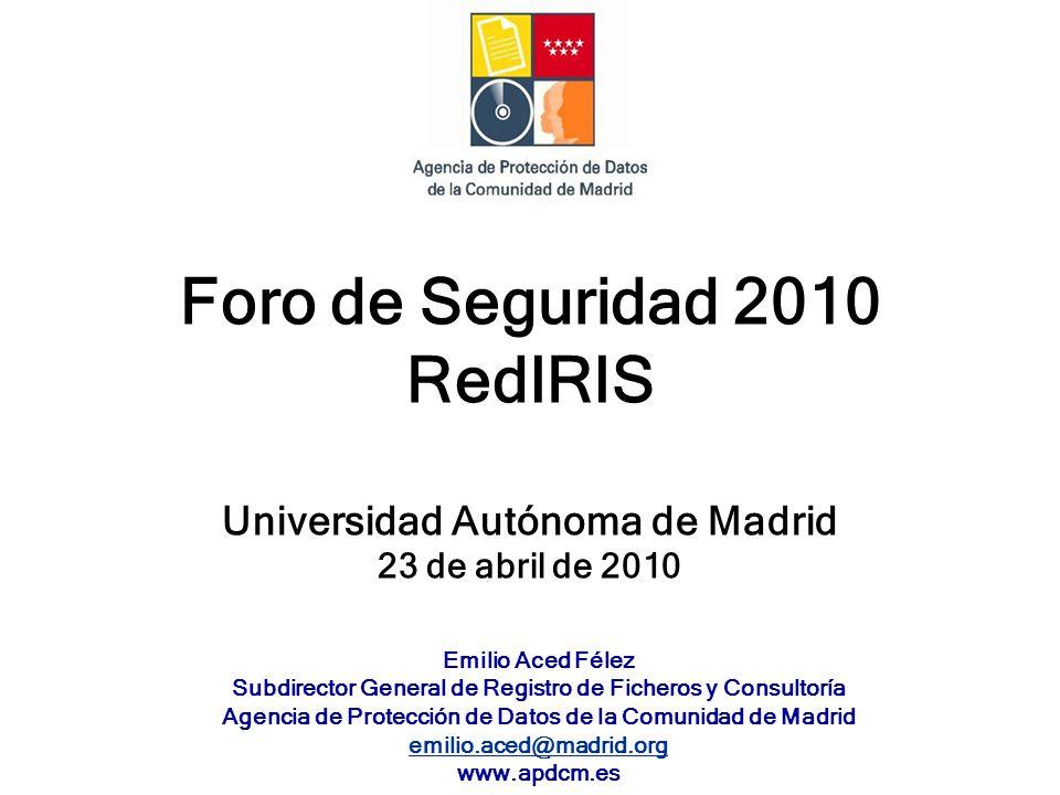 Foro de Seguridad 2010 RedIRIS Universidad Autónoma de Madrid 23 de abril de 2010 Emilio Aced Félez Subdirector General de Registro de Ficheros y Consultoría Agencia de Protección de Datos de la Comunidad de Madrid emilio.aced@madrid.org www.apdcm.es