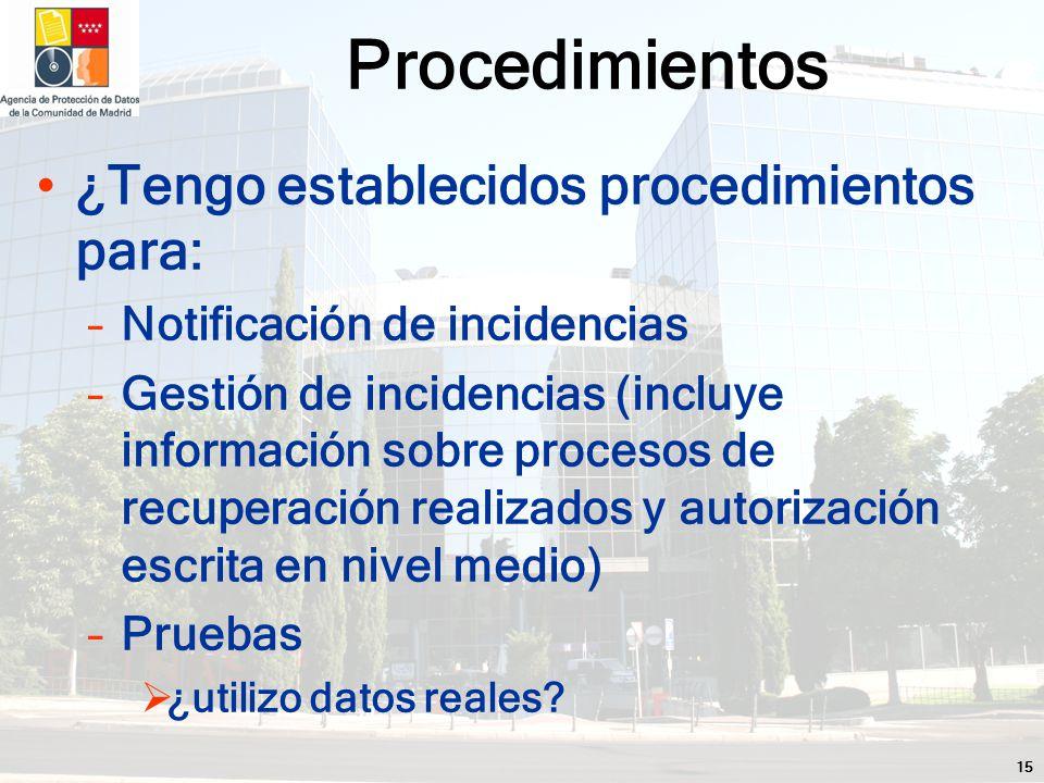 15 ¿Tengo establecidos procedimientos para: –Notificación de incidencias –Gestión de incidencias (incluye información sobre procesos de recuperación realizados y autorización escrita en nivel medio) –Pruebas ¿utilizo datos reales.