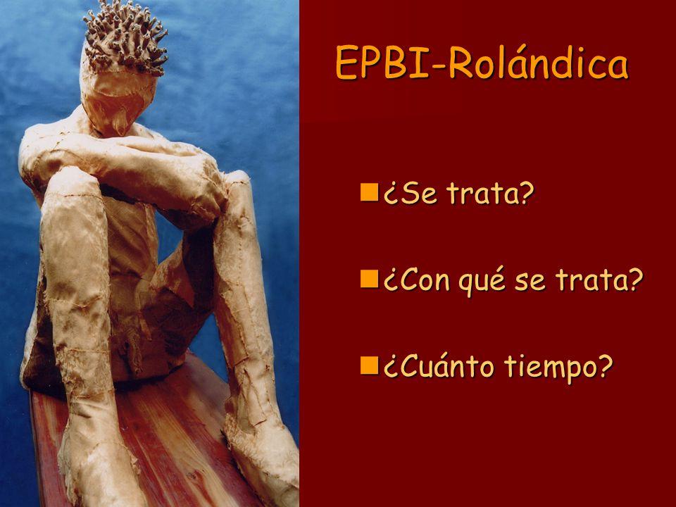 EPBI-Rolándica ¿Se trata? ¿Se trata? ¿Con qué se trata? ¿Con qué se trata? ¿Cuánto tiempo? ¿Cuánto tiempo?