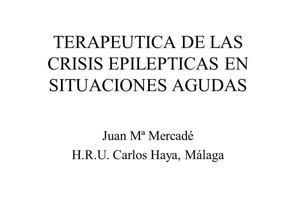 TERAPEUTICA DE LAS CRISIS EPILEPTICAS EN SITUACIONES AGUDAS Juan Mª Mercadé H.R.U. Carlos Haya, Málaga