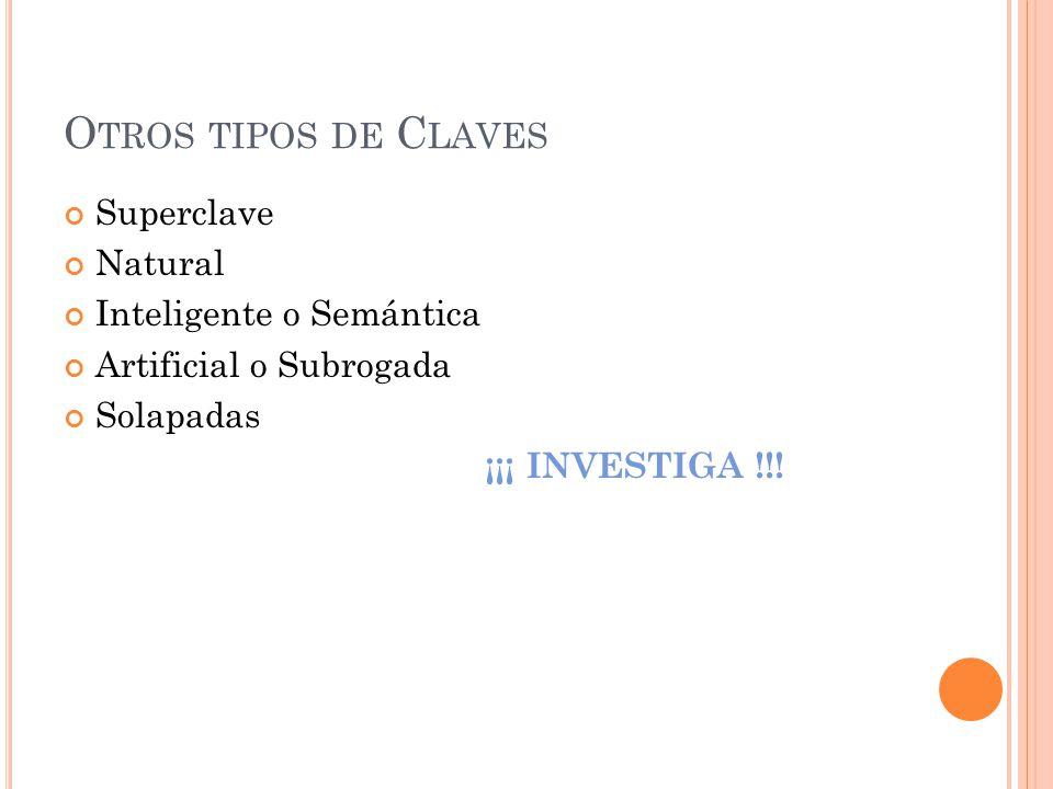 O TROS TIPOS DE C LAVES Superclave Natural Inteligente o Semántica Artificial o Subrogada Solapadas ¡¡¡ INVESTIGA !!!