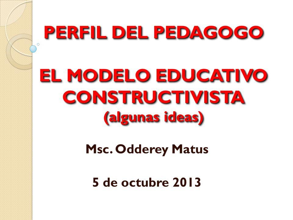 PERFIL DEL PEDAGOGO EL MODELO EDUCATIVO CONSTRUCTIVISTA (algunas ideas) Msc. Odderey Matus 5 de octubre 2013