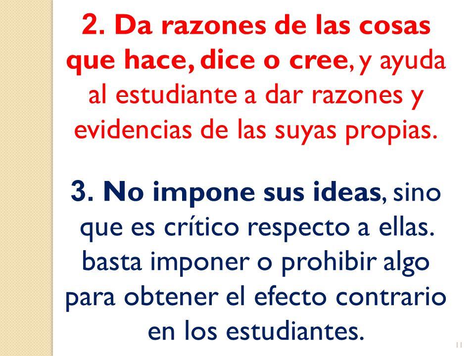 2. Da razones de las cosas que hace, dice o cree, y ayuda al estudiante a dar razones y evidencias de las suyas propias. 3. No impone sus ideas, sino