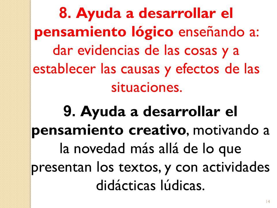 8. Ayuda a desarrollar el pensamiento lógico enseñando a: dar evidencias de las cosas y a establecer las causas y efectos de las situaciones. 9. Ayuda