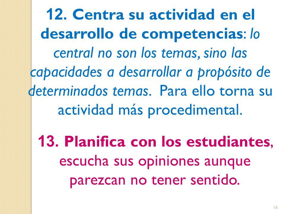 12. Centra su actividad en el desarrollo de competencias: lo central no son los temas, sino las capacidades a desarrollar a propósito de determinados