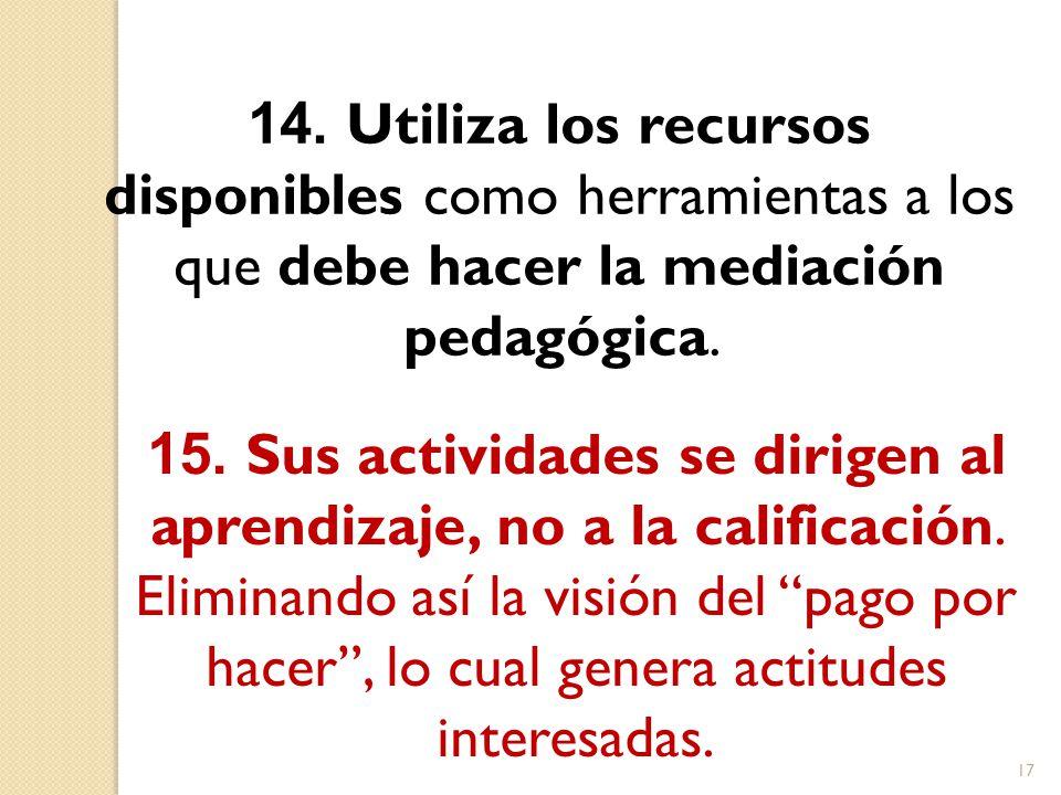 14. Utiliza los recursos disponibles como herramientas a los que debe hacer la mediación pedagógica. 15. Sus actividades se dirigen al aprendizaje, no