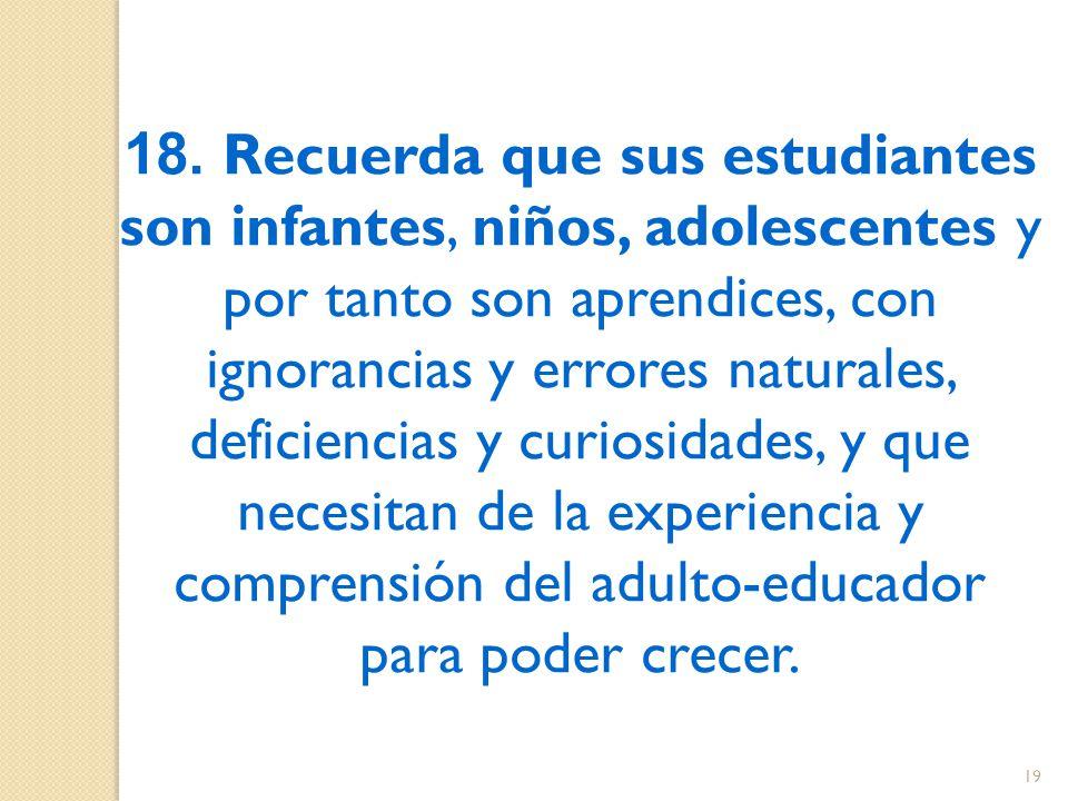 18. Recuerda que sus estudiantes son infantes, niños, adolescentes y por tanto son aprendices, con ignorancias y errores naturales, deficiencias y cur