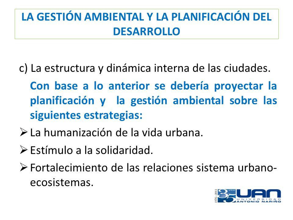 LA GESTIÓN AMBIENTAL Y LA PLANIFICACIÓN DEL DESARROLLO c) La estructura y dinámica interna de las ciudades. Con base a lo anterior se debería proyecta
