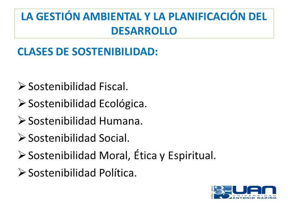 LA GESTIÓN AMBIENTAL Y LA PLANIFICACIÓN DEL DESARROLLO CLASES DE SOSTENIBILIDAD: Sostenibilidad Fiscal. Sostenibilidad Ecológica. Sostenibilidad Human