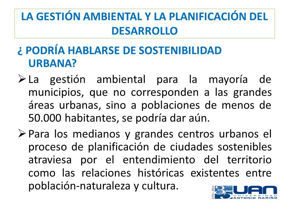 LA GESTIÓN AMBIENTAL Y LA PLANIFICACIÓN DEL DESARROLLO ¿ PODRÍA HABLARSE DE SOSTENIBILIDAD URBANA? La gestión ambiental para la mayoría de municipios,