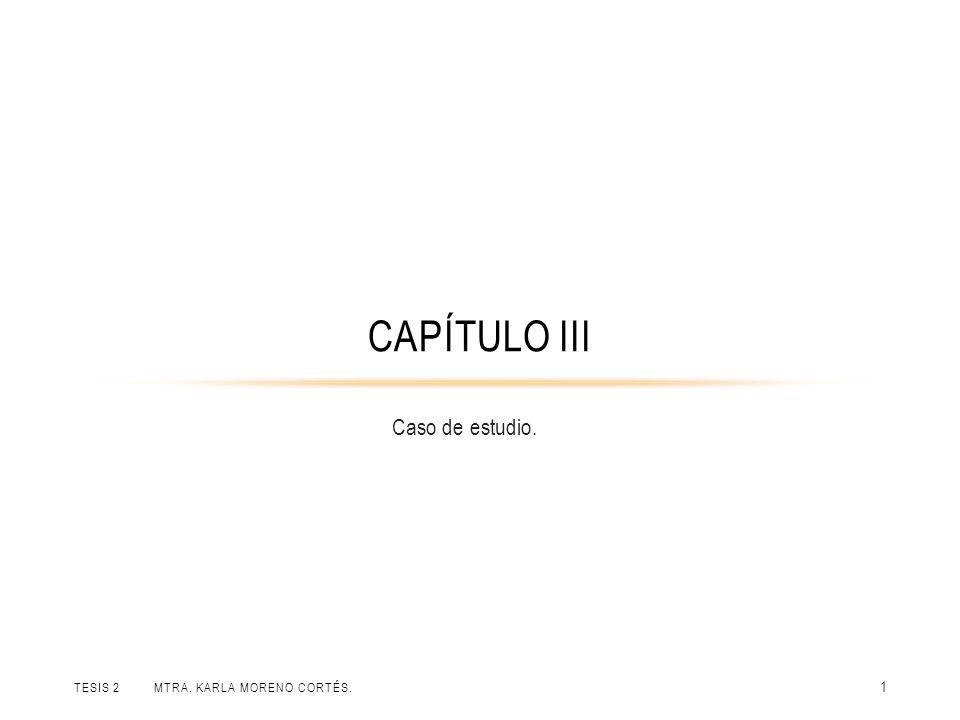 TESIS 2 MTRA. KARLA MORENO CORTÉS. 1 Caso de estudio. CAPÍTULO III