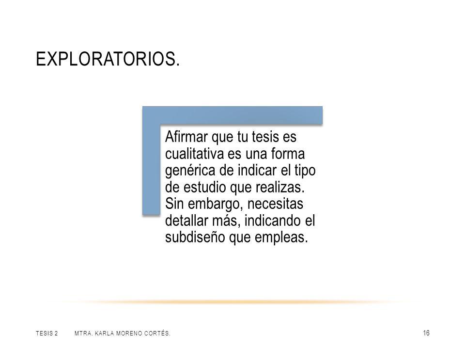 EXPLORATORIOS. TESIS 2 MTRA. KARLA MORENO CORTÉS. 16 Afirmar que tu tesis es cualitativa es una forma genérica de indicar el tipo de estudio que reali
