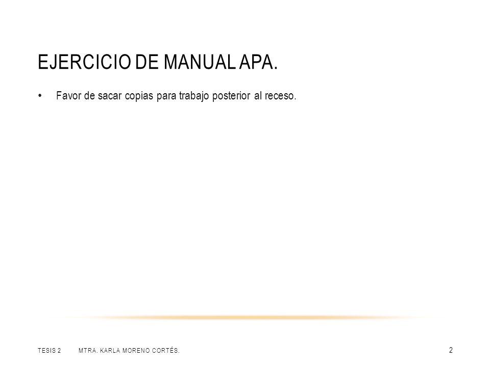EJERCICIO DE MANUAL APA. TESIS 2 MTRA. KARLA MORENO CORTÉS. 2 Favor de sacar copias para trabajo posterior al receso.