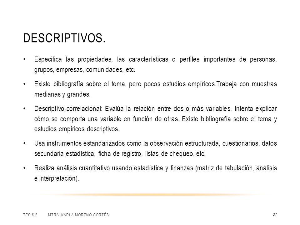 DESCRIPTIVOS. TESIS 2 MTRA. KARLA MORENO CORTÉS. 27 Especifica las propiedades, las características o perfiles importantes de personas, grupos, empres