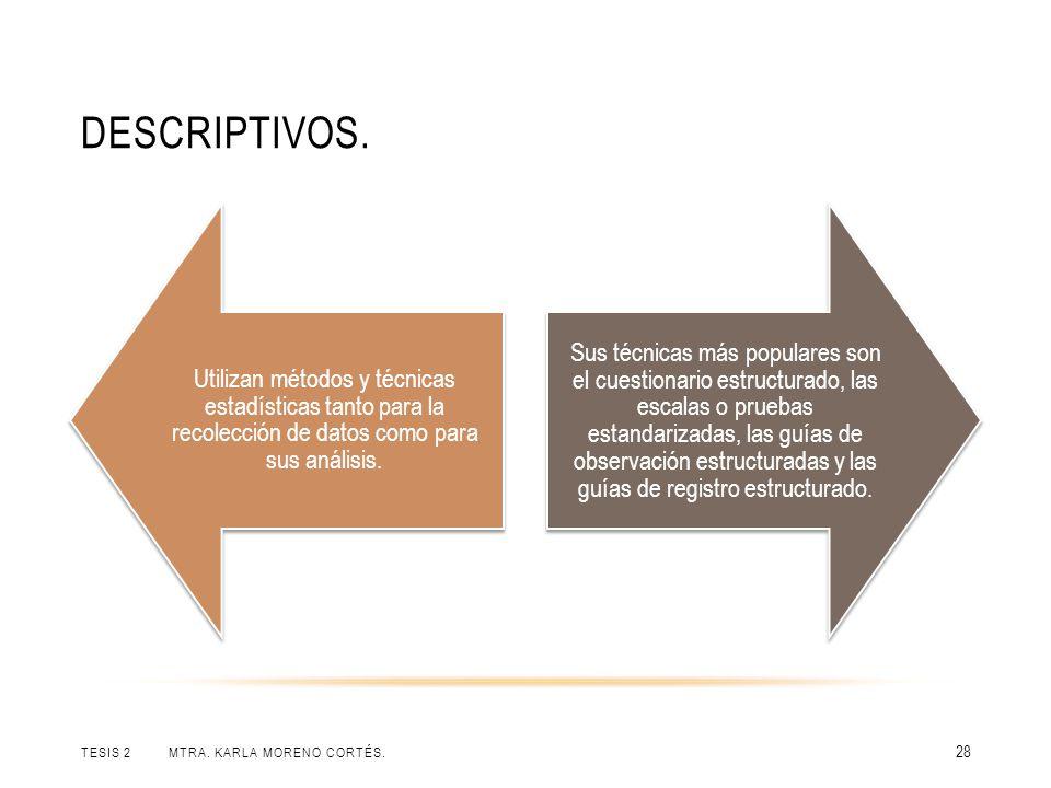 DESCRIPTIVOS. TESIS 2 MTRA. KARLA MORENO CORTÉS. 28 Utilizan métodos y técnicas estadísticas tanto para la recolección de datos como para sus análisis