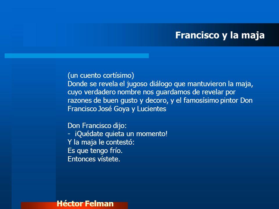 Héctor Felman (un cuento cortísimo) Donde se revela el jugoso diálogo que mantuvieron la maja, cuyo verdadero nombre nos guardamos de revelar por razo