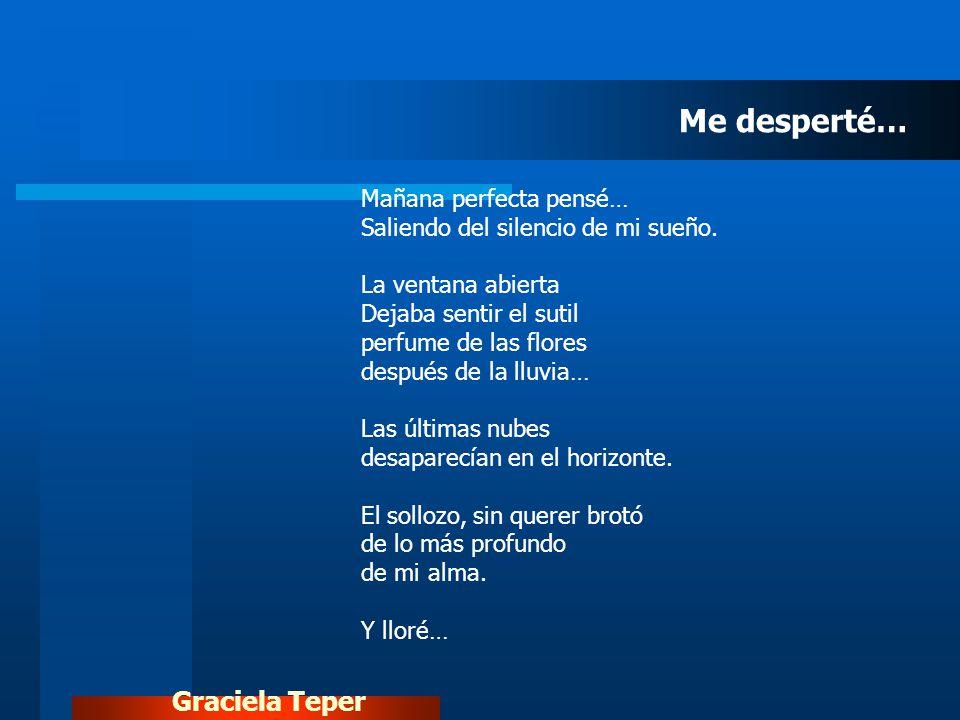 Graciela Teper Mañana perfecta pensé… Saliendo del silencio de mi sueño. La ventana abierta Dejaba sentir el sutil perfume de las flores después de la