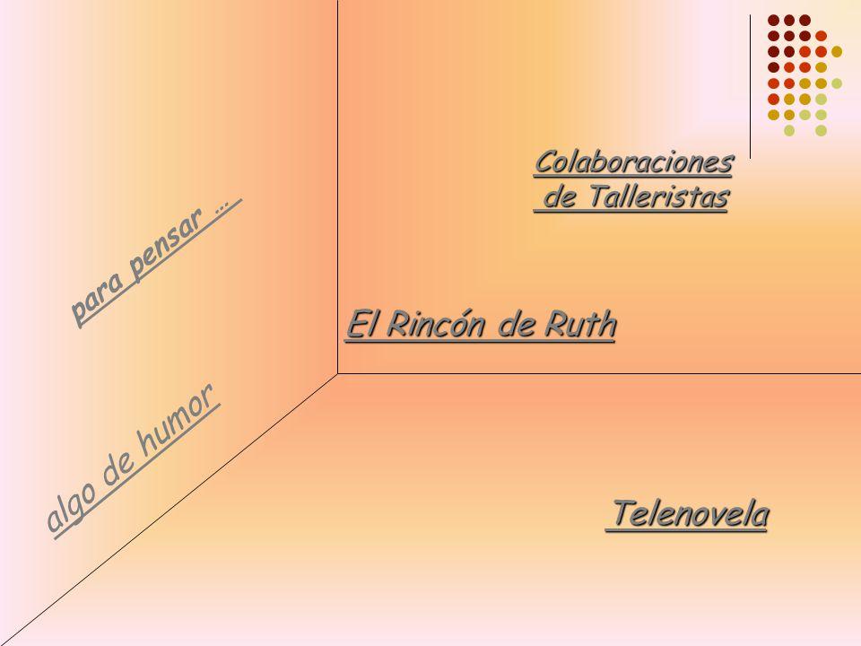 a l g o d e h u m o r p a r a p e n s a r … El Rincón de Ruth El Rincón de Ruth Colaboraciones de Talleristas de Talleristas Telenovela