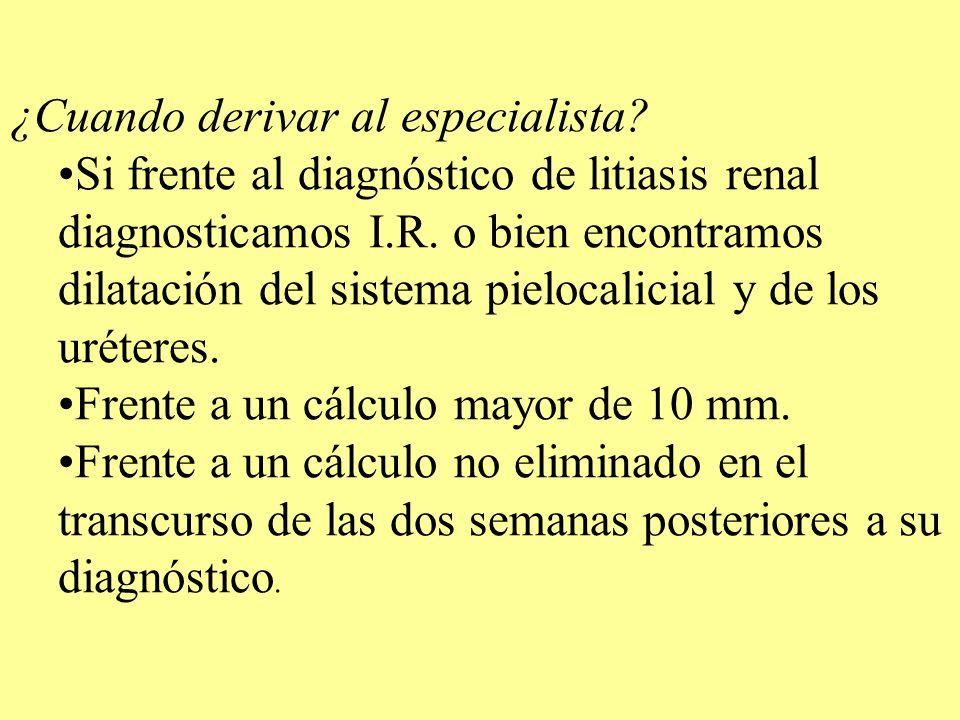 ¿Cuando derivar al especialista? Si frente al diagnóstico de litiasis renal diagnosticamos I.R. o bien encontramos dilatación del sistema pielocalicia