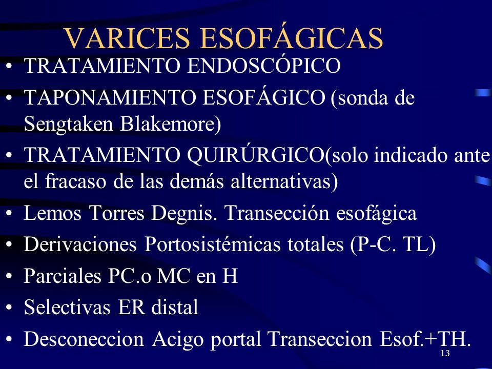 13 VARICES ESOFÁGICAS TRATAMIENTO ENDOSCÓPICO TAPONAMIENTO ESOFÁGICO (sonda de Sengtaken Blakemore) TRATAMIENTO QUIRÚRGICO(solo indicado ante el fraca