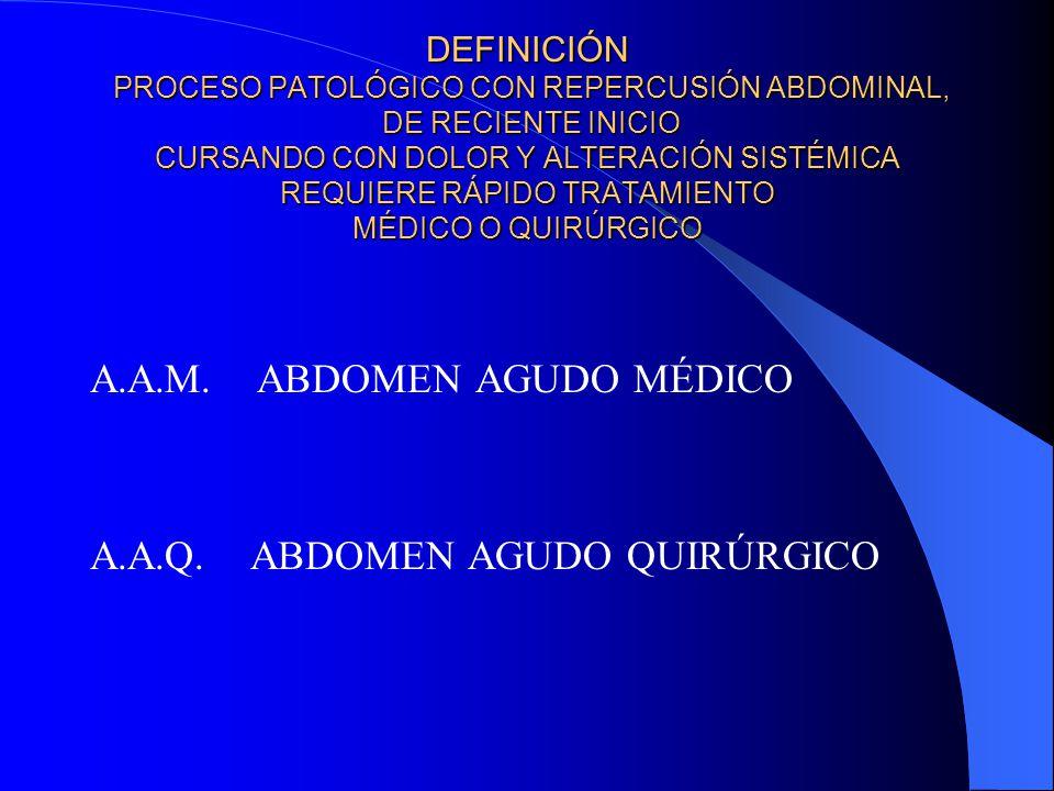 DEFINICIÓN PROCESO PATOLÓGICO CON REPERCUSIÓN ABDOMINAL, DE RECIENTE INICIO CURSANDO CON DOLOR Y ALTERACIÓN SISTÉMICA REQUIERE RÁPIDO TRATAMIENTO MÉDICO O QUIRÚRGICO A.A.M.