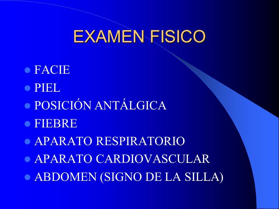 EXAMEN FISICO FACIE PIEL POSICIÓN ANTÁLGICA FIEBRE APARATO RESPIRATORIO APARATO CARDIOVASCULAR ABDOMEN (SIGNO DE LA SILLA)