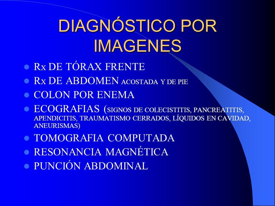 DIAGNÓSTICO POR IMAGENES R X DE TÓRAX FRENTE R X DE ABDOMEN ACOSTADA Y DE PIE COLON POR ENEMA ECOGRAFIAS ( SIGNOS DE COLECISTITIS, PANCREATITIS, APENDICITIS, TRAUMATISMO CERRADOS, LÍQUIDOS EN CAVIDAD, ANEURISMAS) TOMOGRAFIA COMPUTADA RESONANCIA MAGNÉTICA PUNCIÓN ABDOMINAL